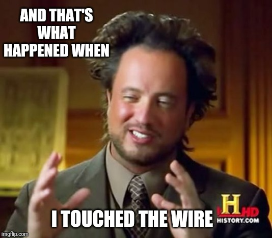 Ancient Aliens | AND THAT'S WHAT HAPPENED WHEN I TOUCHED THE WIRE | image tagged in memes,ancient aliens | made w/ Imgflip meme maker