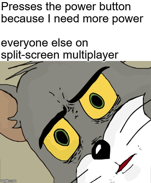 Unsettled Tom Meme | Presses the power button because I need more power everyone else on split-screen multiplayer | image tagged in memes,unsettled tom | made w/ Imgflip meme maker