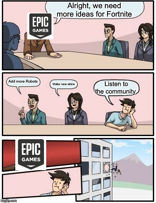 Boardroom Meeting Suggestion Meme | Alright, we need more ideas for Fortnite Add more Robots Make new skins Listen to the community | image tagged in memes,boardroom meeting suggestion | made w/ Imgflip meme maker