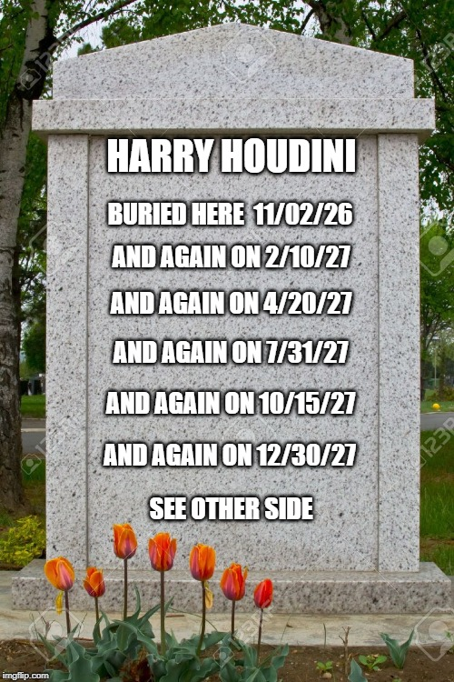 HARRY HOUDINI; BURIED HERE  11/02/26; AND AGAIN ON 2/10/27; AND AGAIN ON 4/20/27; AND AGAIN ON 7/31/27; AND AGAIN ON 10/15/27; AND AGAIN ON 12/30/27; SEE OTHER SIDE | image tagged in gravestone | made w/ Imgflip meme maker