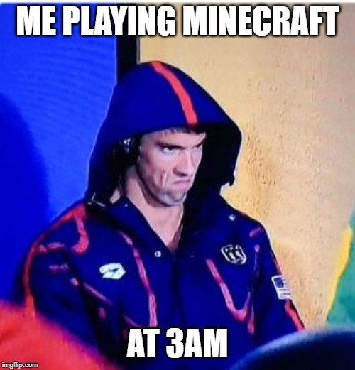 Michael Phelps Death Stare | ME PLAYING MINECRAFT AT 3AM | image tagged in memes,michael phelps death stare | made w/ Imgflip meme maker