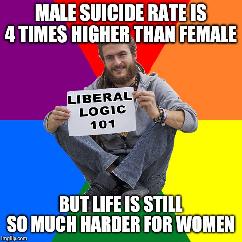 Liberal Logic 101 |  MALE SUICIDE RATE IS 4 TIMES HIGHER THAN FEMALE; BUT LIFE IS STILL SO MUCH HARDER FOR WOMEN | image tagged in liberal logic 101 | made w/ Imgflip meme maker