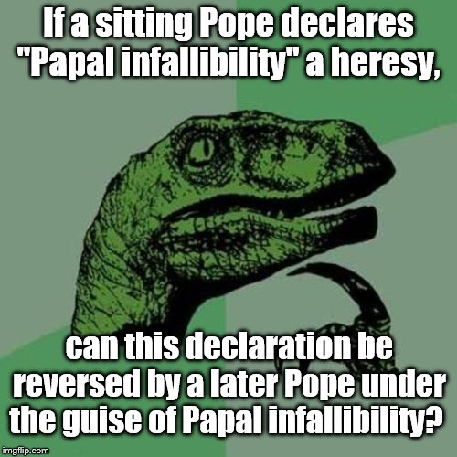 "Papal | If a sitting Pope declares ""Papal infallibility"" a heresy, can this declaration be reversed by a later Pope under the guise of Papal infalli 
