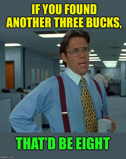 That Would Be Great Meme | IF YOU FOUND ANOTHER THREE BUCKS, THAT'D BE EIGHT | image tagged in memes,that would be great | made w/ Imgflip meme maker