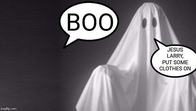 I've seen too much! | BOO JESUS LARRY, PUT SOME CLOTHES ON | image tagged in bad joke,ghosts | made w/ Imgflip meme maker