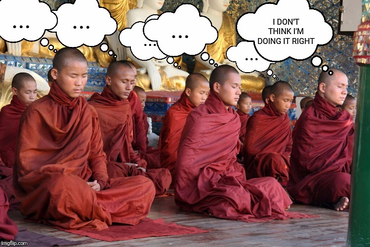 Meditation is not for everybody. |  ... ... I DON'T THINK I'M DOING IT RIGHT; ... ... ... | image tagged in meditation | made w/ Imgflip meme maker