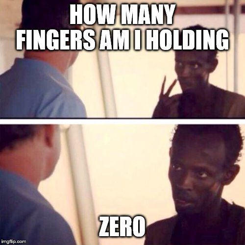 Captain Phillips - I'm The Captain Now | HOW MANY FINGERS AM I HOLDING ZERO | image tagged in memes,captain phillips - i'm the captain now | made w/ Imgflip meme maker