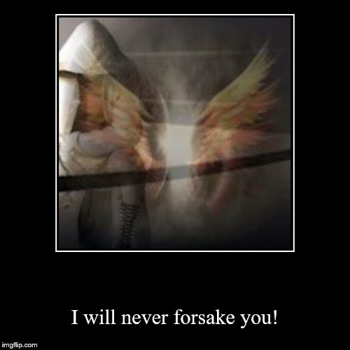 I will never forsake you! | image tagged in christian,christianity | made w/ Imgflip demotivational maker