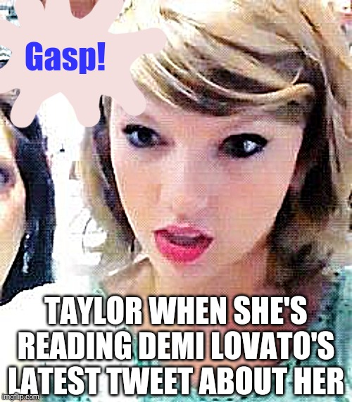 Time to write another life song, Taylor? | Gasp! TAYLOR WHEN SHE'S READING DEMI LOVATO'S LATEST TWEET ABOUT HER | image tagged in taylor swift glare | made w/ Imgflip meme maker