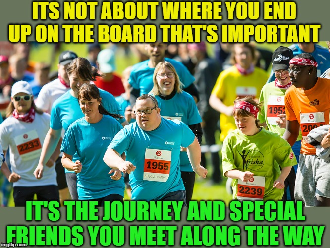 ITS NOT ABOUT WHERE YOU END UP ON THE BOARD THAT'S IMPORTANT IT'S THE JOURNEY AND SPECIAL FRIENDS YOU MEET ALONG THE WAY | made w/ Imgflip meme maker