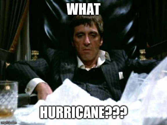 Tony Montana | WHAT HURRICANE??? | image tagged in tony montana | made w/ Imgflip meme maker