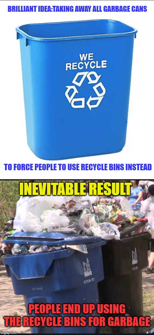 Darwin award anyone? | BRILLIANT IDEA:TAKING AWAY ALL GARBAGE CANS TO FORCE PEOPLE TO USE RECYCLE BINS INSTEAD INEVITABLE RESULT PEOPLE END UP USING THE RECYCLE BI | image tagged in idiots,human stupidity,recycling,environment,morons,insanity | made w/ Imgflip meme maker
