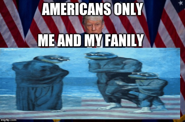 donald trump |  AMERICANS ONLY; ME AND MY FANILY | image tagged in pepe the frog | made w/ Imgflip meme maker