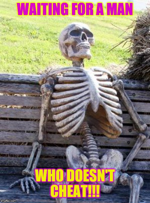 Waiting Skeleton | WAITING FOR A MAN WHO DOESN'T CHEAT!!! | image tagged in memes,waiting skeleton | made w/ Imgflip meme maker