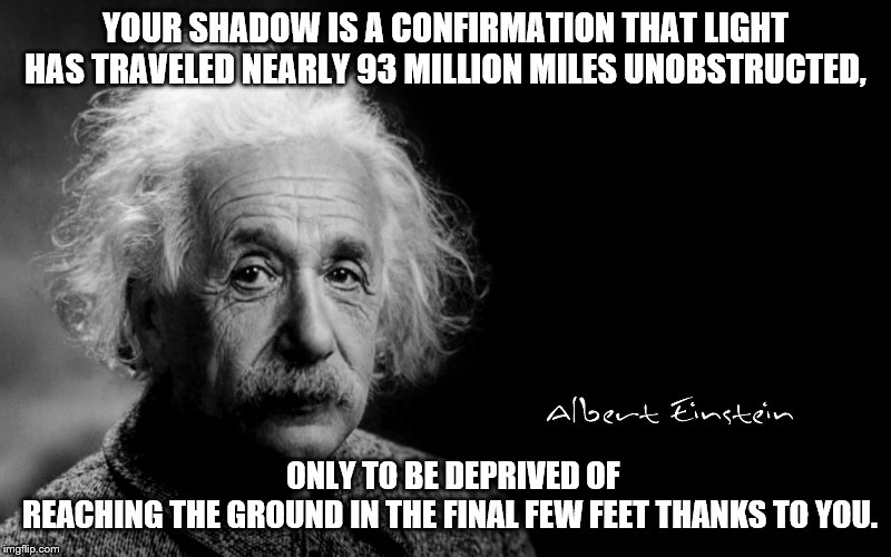 Albert Einstein |  YOUR SHADOW IS A CONFIRMATION THAT LIGHT HAS TRAVELED NEARLY 93 MILLION MILES UNOBSTRUCTED, ONLY TO BE DEPRIVED OF REACHING THE GROUND IN THE FINAL FEW FEET THANKS TO YOU. | image tagged in albert einstein | made w/ Imgflip meme maker