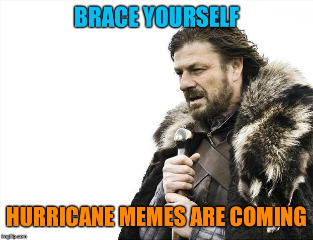 Here we go again... | BRACE YOURSELF HURRICANE MEMES ARE COMING | image tagged in memes,brace yourselves x is coming | made w/ Imgflip meme maker