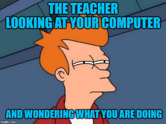 Futurama Fry | THE TEACHER LOOKING AT YOUR COMPUTER AND WONDERING WHAT YOU ARE DOING | image tagged in memes,futurama fry | made w/ Imgflip meme maker