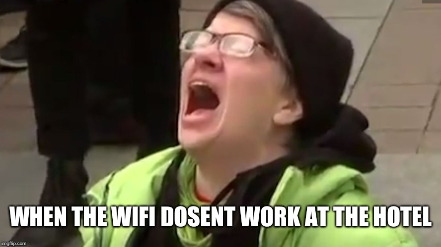 Which is why I couldn't contact you guys | WHEN THE WIFI DOSENT WORK AT THE HOTEL | image tagged in screaming liberal | made w/ Imgflip meme maker