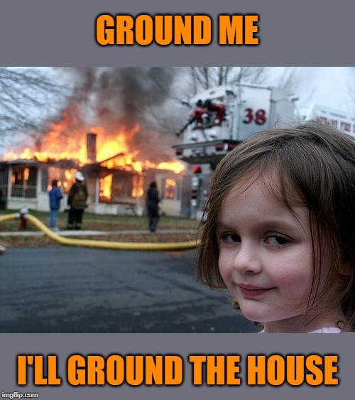 Disaster Girl Meme | GROUND ME I'LL GROUND THE HOUSE | image tagged in memes,disaster girl | made w/ Imgflip meme maker