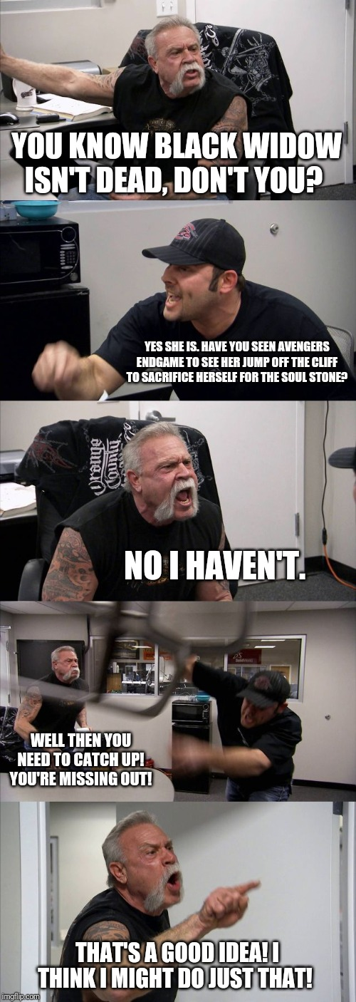 American Chopper Argument Meme | YOU KNOW BLACK WIDOW ISN'T DEAD, DON'T YOU? YES SHE IS. HAVE YOU SEEN AVENGERS ENDGAME TO SEE HER JUMP OFF THE CLIFF TO SACRIFICE HERSELF FO | image tagged in memes,american chopper argument | made w/ Imgflip meme maker