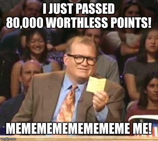 I want to thank all the triggered liberals who make this such fun! | I JUST PASSED 80,000 WORTHLESS POINTS! MEMEMEMEMEMEMEME ME! | image tagged in drew carey | made w/ Imgflip meme maker