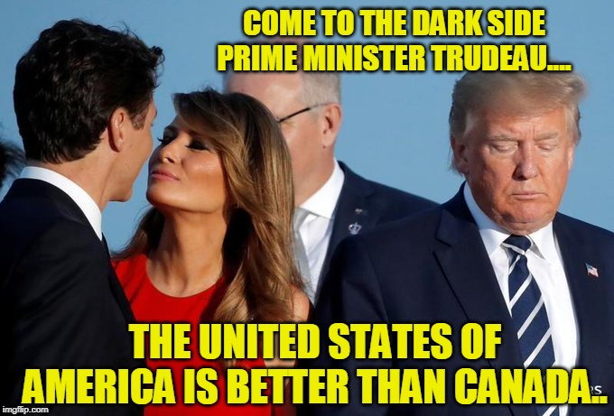 Come To The Dark Side Prime Minister Justin Trudeau... | COME TO THE DARK SIDE PRIME MINISTER TRUDEAU.... THE UNITED STATES OF AMERICA IS BETTER THAN CANADA.. | image tagged in president trump,united states of america,canada,donald trump,justin trudeau,melania trump | made w/ Imgflip meme maker