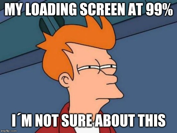 Futurama Fry | MY LOADING SCREEN AT 99% I´M NOT SURE ABOUT THIS | image tagged in memes,futurama fry | made w/ Imgflip meme maker