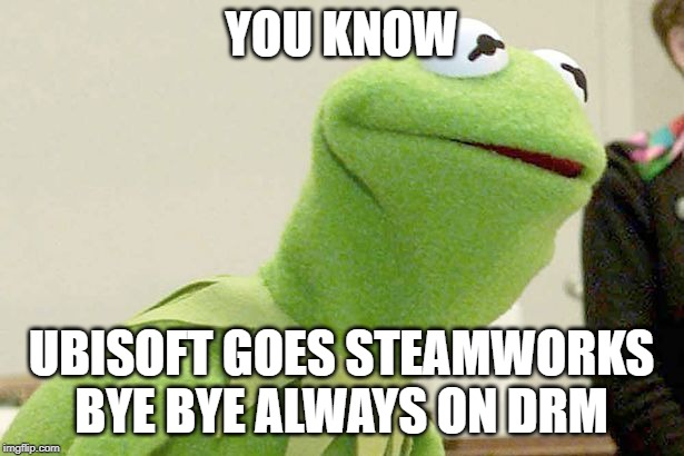 Did you know kermit |  YOU KNOW; UBISOFT GOES STEAMWORKS BYE BYE ALWAYS ON DRM | image tagged in did you know kermit | made w/ Imgflip meme maker