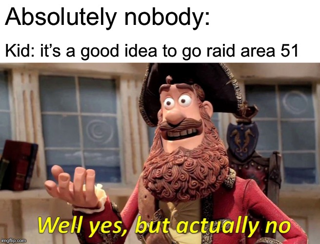 Well Yes, But Actually No | Absolutely nobody: Kid: it's a good idea to go raid area 51 | image tagged in memes,well yes but actually no | made w/ Imgflip meme maker