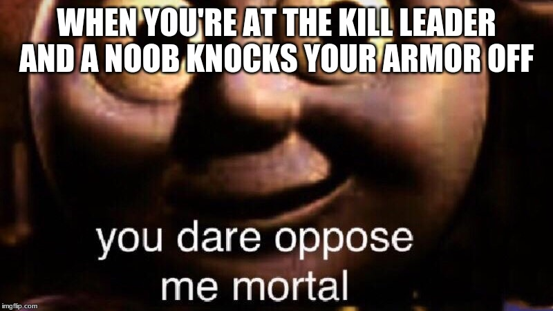 You dare oppose me mortal |  WHEN YOU'RE AT THE KILL LEADER AND A NOOB KNOCKS YOUR ARMOR OFF | image tagged in you dare oppose me mortal | made w/ Imgflip meme maker
