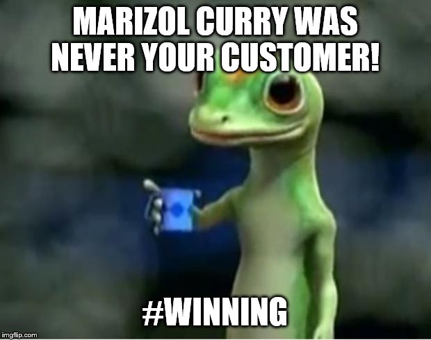 Geico Gecko | MARIZOL CURRY WAS NEVER YOUR CUSTOMER! #WINNING | image tagged in geico gecko | made w/ Imgflip meme maker