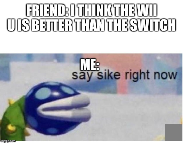 say sike right now |  FRIEND: I THINK THE WII U IS BETTER THAN THE SWITCH; ME: | image tagged in say sike right now | made w/ Imgflip meme maker