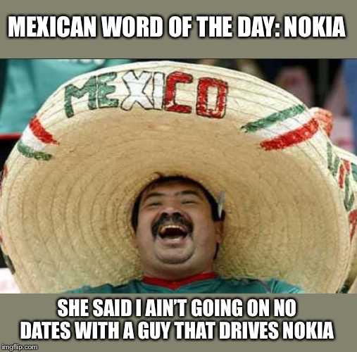 mexican word of the day | MEXICAN WORD OF THE DAY: NOKIA SHE SAID I AIN'T GOING ON NO DATES WITH A GUY THAT DRIVES NOKIA | image tagged in mexican word of the day | made w/ Imgflip meme maker