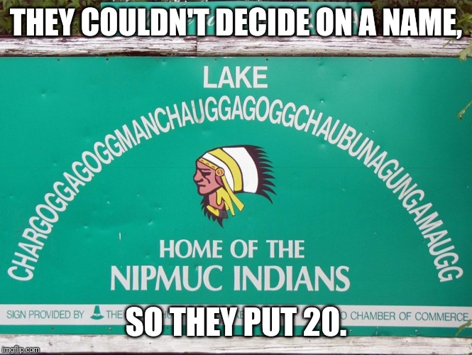 I'm going to make it a goal to visit this place. | THEY COULDN'T DECIDE ON A NAME, SO THEY PUT 20. | image tagged in indians,native american,funny,wtf,america | made w/ Imgflip meme maker