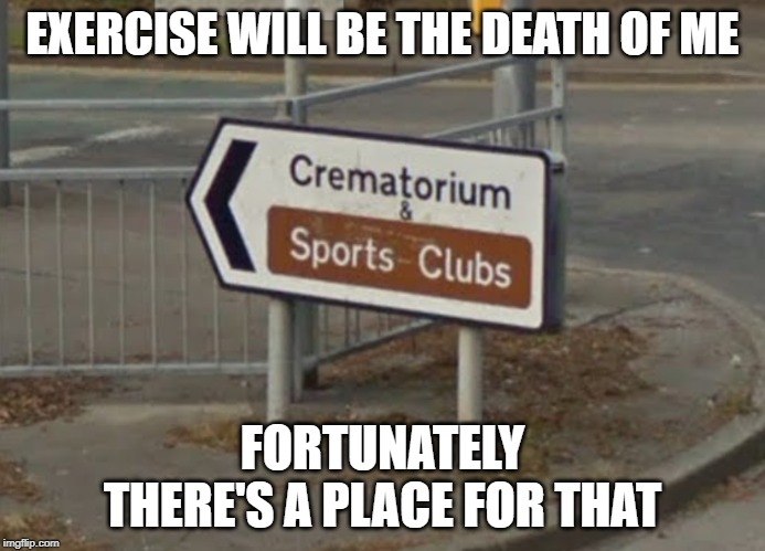 Cremetorium & Sports Club | EXERCISE WILL BE THE DEATH OF ME FORTUNATELY THERE'S A PLACE FOR THAT | image tagged in death,exercise,stupid signs | made w/ Imgflip meme maker