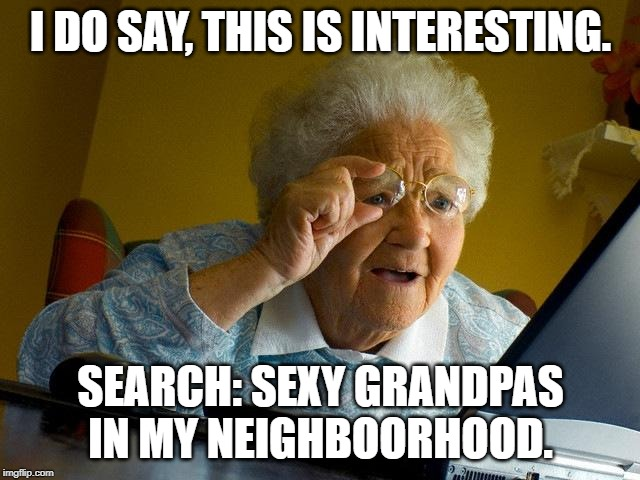 Grandma Finds The Internet |  I DO SAY, THIS IS INTERESTING. SEARCH: SEXY GRANDPAS IN MY NEIGHBOORHOOD. | image tagged in memes,grandma finds the internet | made w/ Imgflip meme maker