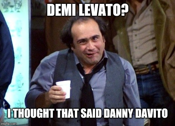 Danny Devito | DEMI LEVATO? I THOUGHT THAT SAID DANNY DAVITO | image tagged in danny devito | made w/ Imgflip meme maker