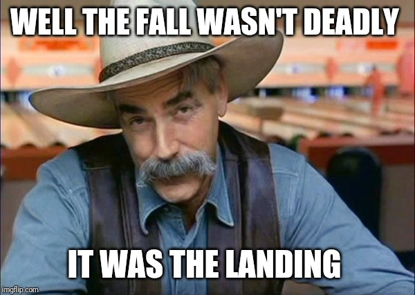 Sam Elliott special kind of stupid | WELL THE FALL WASN'T DEADLY IT WAS THE LANDING | image tagged in sam elliott special kind of stupid | made w/ Imgflip meme maker
