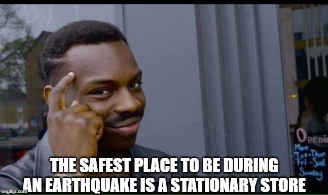 Thinking man | THE SAFEST PLACE TO BE DURING AN EARTHQUAKE IS A STATIONARY STORE | image tagged in thinking man | made w/ Imgflip meme maker
