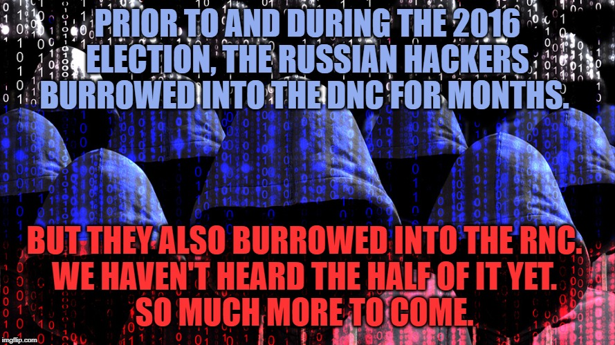 So much more to come | PRIOR TO AND DURING THE 2016 ELECTION, THE RUSSIAN HACKERS BURROWED INTO THE DNC FOR MONTHS. BUT THEY ALSO BURROWED INTO THE RNC.  WE HAVEN' | image tagged in 2016 election,vladimir putin,donald trump | made w/ Imgflip meme maker