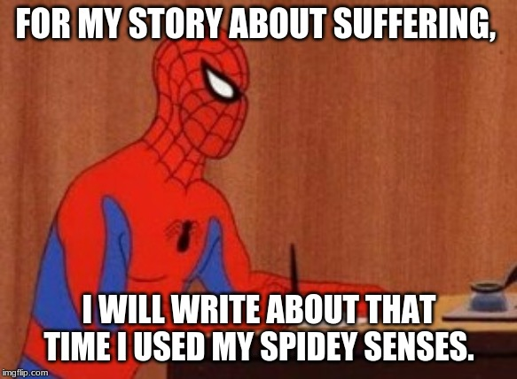 Spider writer | FOR MY STORY ABOUT SUFFERING, I WILL WRITE ABOUT THAT TIME I USED MY SPIDEY SENSES. | image tagged in spider writer | made w/ Imgflip meme maker