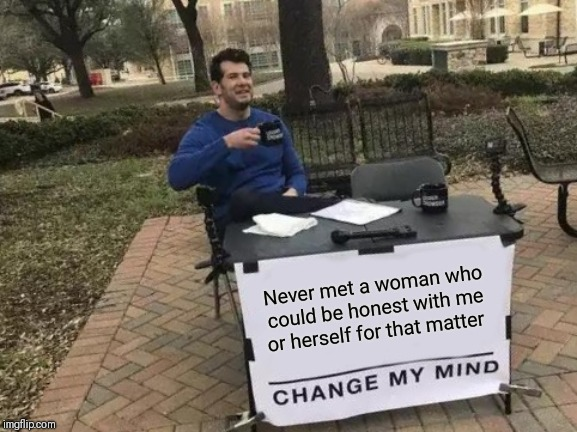 Change My Mind Meme |  Never met a woman who could be honest with me or herself for that matter | image tagged in memes,change my mind | made w/ Imgflip meme maker