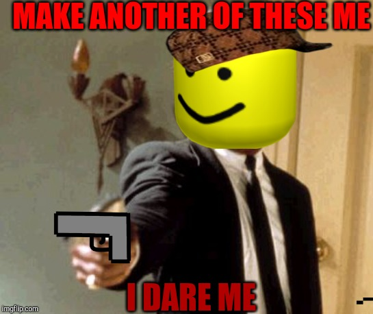 Say That Again I Dare You |  MAKE ANOTHER OF THESE ME; I DARE ME | image tagged in memes,say that again i dare you | made w/ Imgflip meme maker