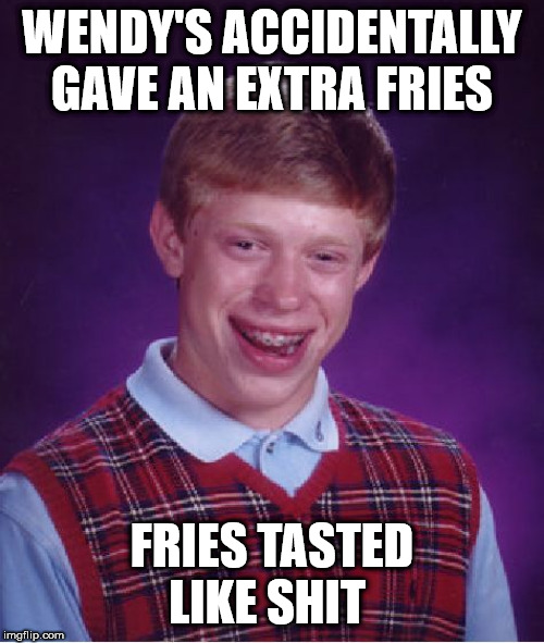 Bad Luck Brian Meme | WENDY'S ACCIDENTALLY GAVE AN EXTRA FRIES FRIES TASTED LIKE SHIT | image tagged in memes,bad luck brian,AdviceAnimals | made w/ Imgflip meme maker