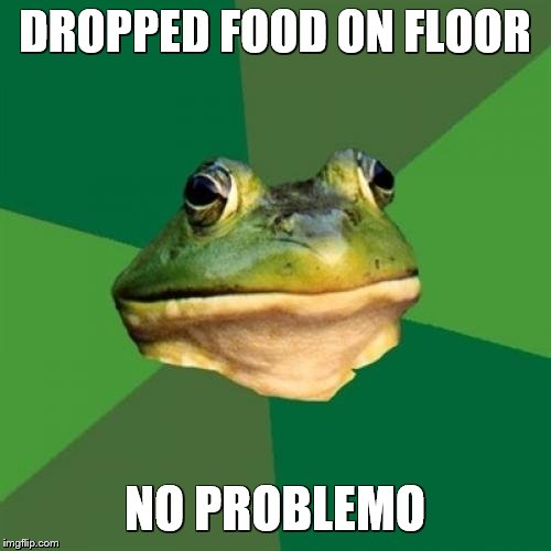Foul Bachelor Frog Meme | DROPPED FOOD ON FLOOR NO PROBLEMO | image tagged in memes,foul bachelor frog | made w/ Imgflip meme maker