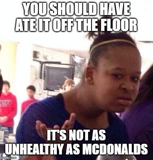 Black Girl Wat Meme | YOU SHOULD HAVE ATE IT OFF THE FLOOR IT'S NOT AS UNHEALTHY AS MCDONALDS | image tagged in memes,black girl wat | made w/ Imgflip meme maker