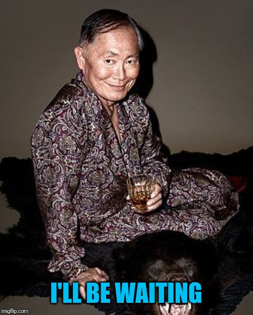George Takei | I'LL BE WAITING | image tagged in george takei | made w/ Imgflip meme maker
