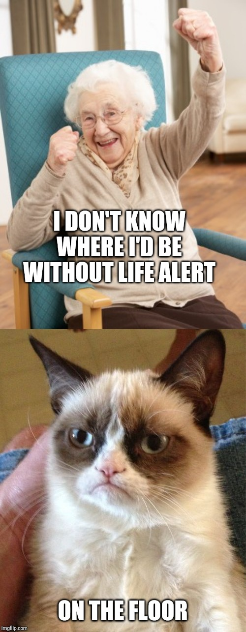 I DON'T KNOW WHERE I'D BE WITHOUT LIFE ALERT ON THE FLOOR | image tagged in memes,grumpy cat,old woman cheering | made w/ Imgflip meme maker
