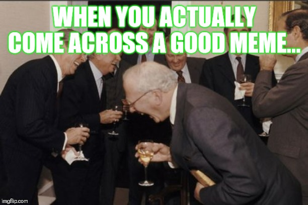 Laughing Men In Suits Meme | WHEN YOU ACTUALLY COME ACROSS A GOOD MEME... | image tagged in memes,laughing men in suits,meme,funny,joke,jokes | made w/ Imgflip meme maker