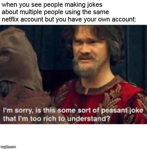 Is this some kind of peasant joke I'm too rich to understand? | when you see people making jokes about multiple people using the same netflix account but you have your own account: | image tagged in is this some kind of peasant joke i'm too rich to understand | made w/ Imgflip meme maker